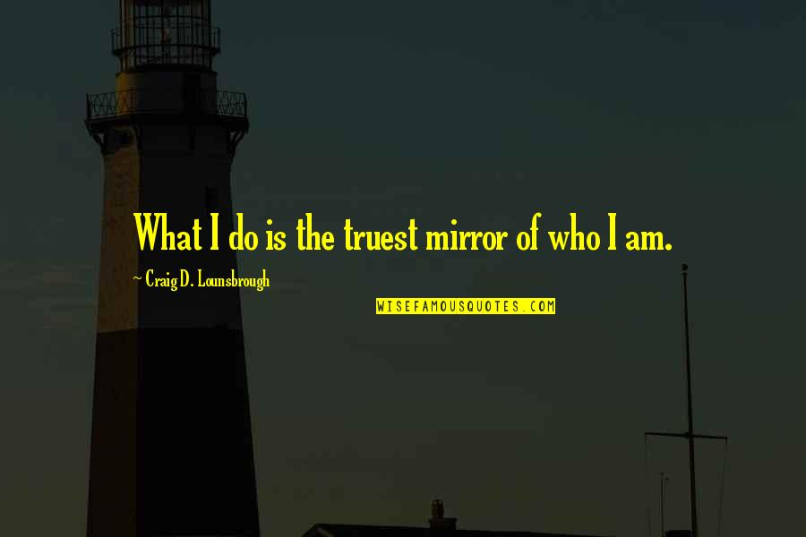 Self Esteem And Self Concept Quotes By Craig D. Lounsbrough: What I do is the truest mirror of