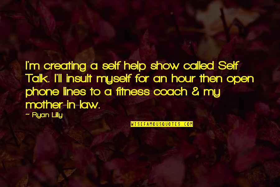 Self Esteem And Self Concept Quotes By Ryan Lilly: I'm creating a self help show called Self