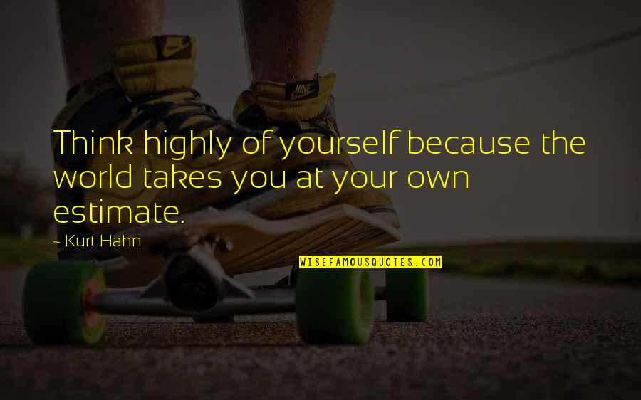 Self Estimate Quotes By Kurt Hahn: Think highly of yourself because the world takes
