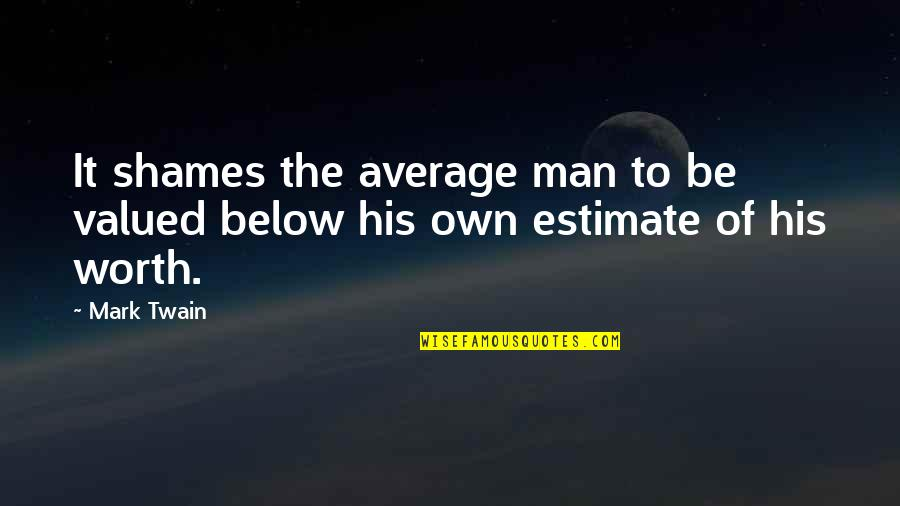 Self Estimate Quotes By Mark Twain: It shames the average man to be valued