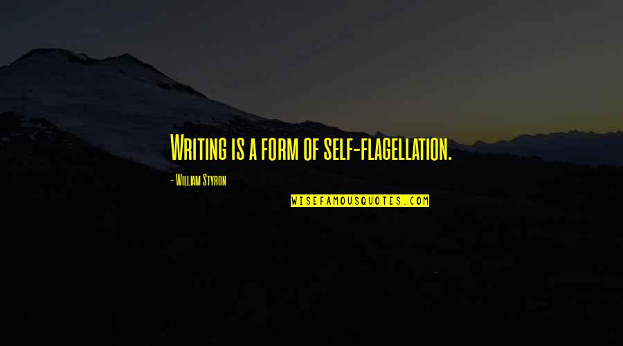 Self Flagellation Quotes By William Styron: Writing is a form of self-flagellation.