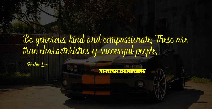 Self Improvement Success Quotes By Archie Lee: Be generous, kind and compassionate. These are true