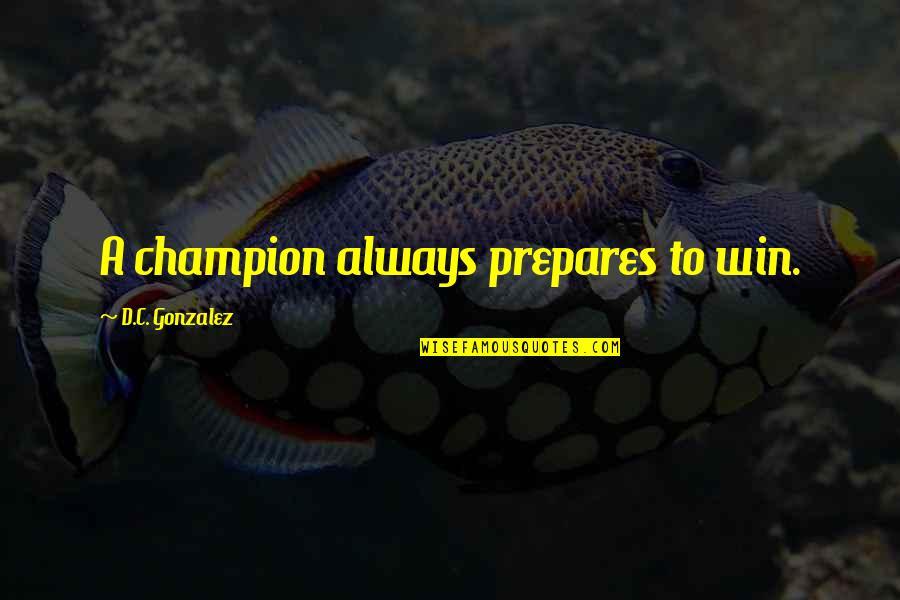 Self Improvement Success Quotes By D.C. Gonzalez: A champion always prepares to win.
