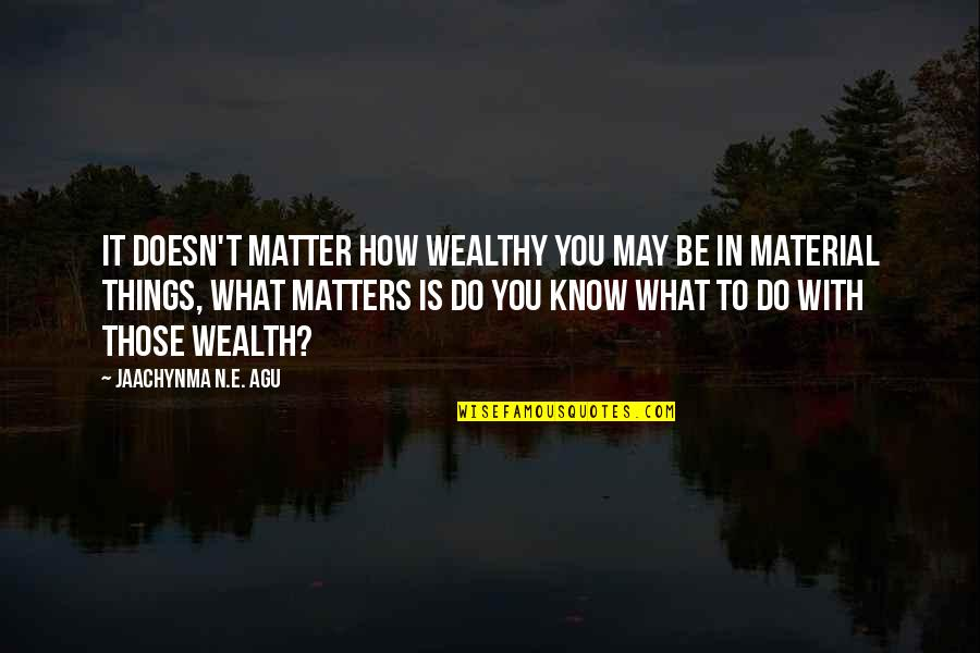 Self Improvement Success Quotes By Jaachynma N.E. Agu: It doesn't matter how wealthy you may be