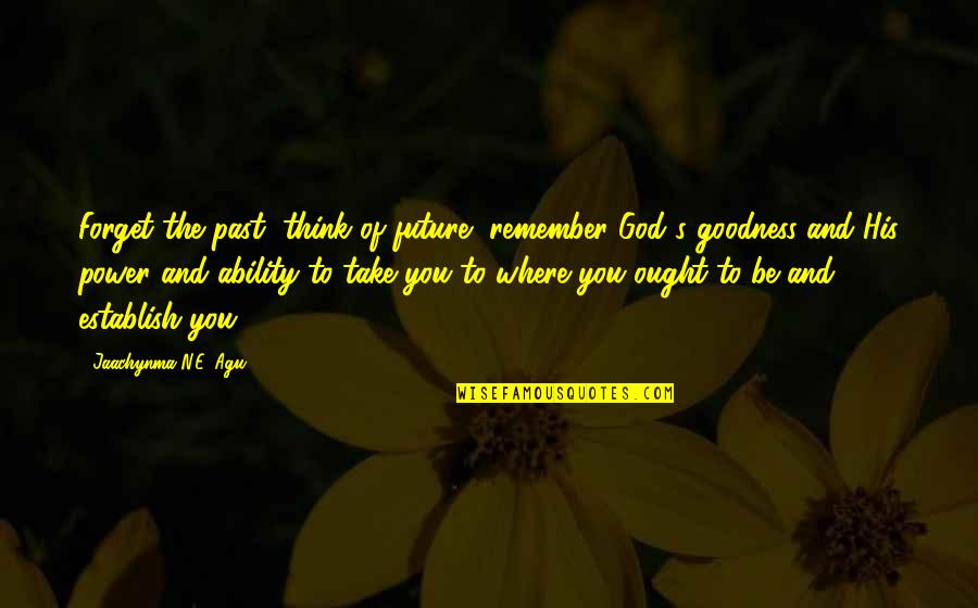 Self Improvement Success Quotes By Jaachynma N.E. Agu: Forget the past, think of future, remember God's