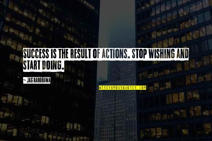 Self Improvement Success Quotes By Jag Randhawa: Success is the result of actions. Stop wishing