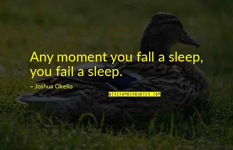 Self Improvement Success Quotes By Joshua Okello: Any moment you fall a sleep, you fail