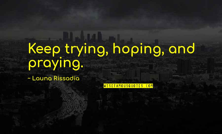 Self Improvement Success Quotes By Launa Rissadia: Keep trying, hoping, and praying.