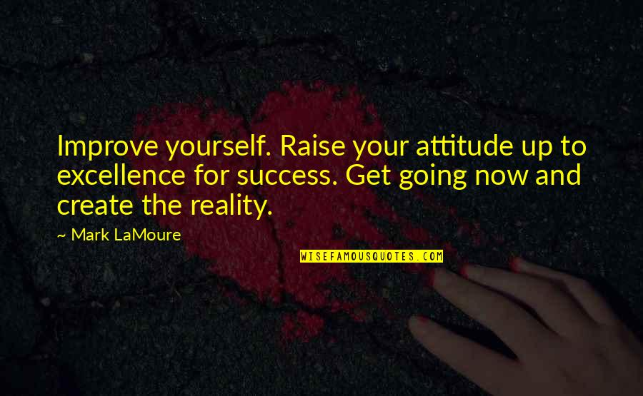 Self Improvement Success Quotes By Mark LaMoure: Improve yourself. Raise your attitude up to excellence