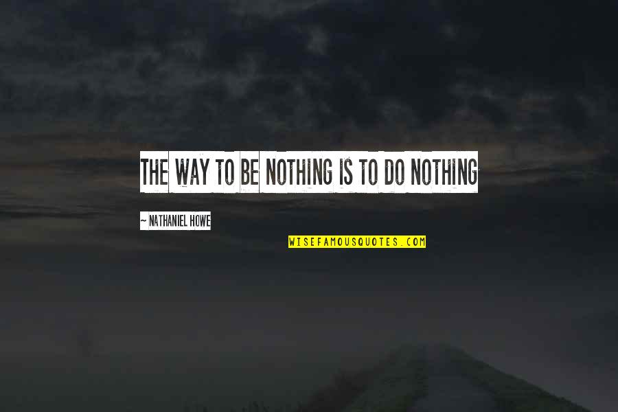 Self Improvement Success Quotes By Nathaniel Howe: The way to be nothing is to do