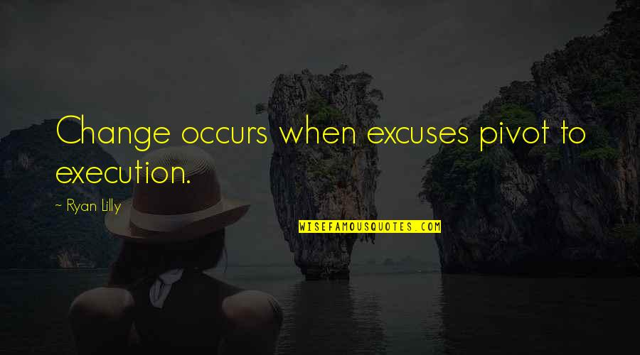 Self Improvement Success Quotes By Ryan Lilly: Change occurs when excuses pivot to execution.