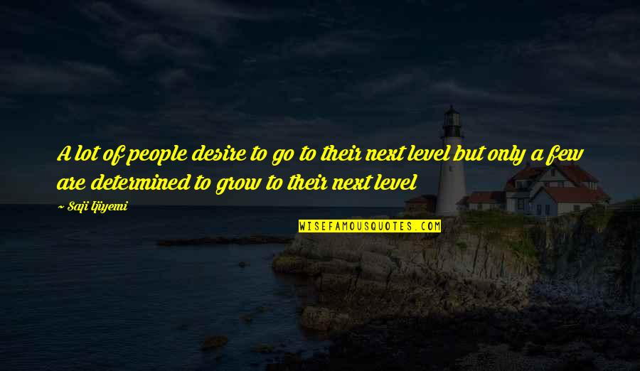 Self Improvement Success Quotes By Saji Ijiyemi: A lot of people desire to go to