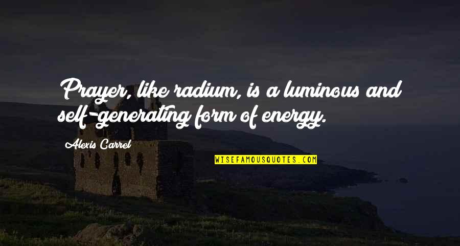 Self Luminous Quotes By Alexis Carrel: Prayer, like radium, is a luminous and self-generating