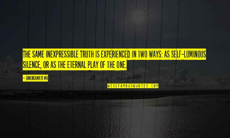 Self Luminous Quotes By Anandamayi Ma: The same inexpressible Truth is experienced in two