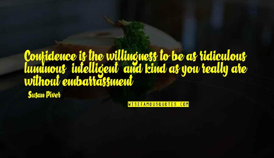 Self Luminous Quotes By Susan Piver: Confidence is the willingness to be as ridiculous,