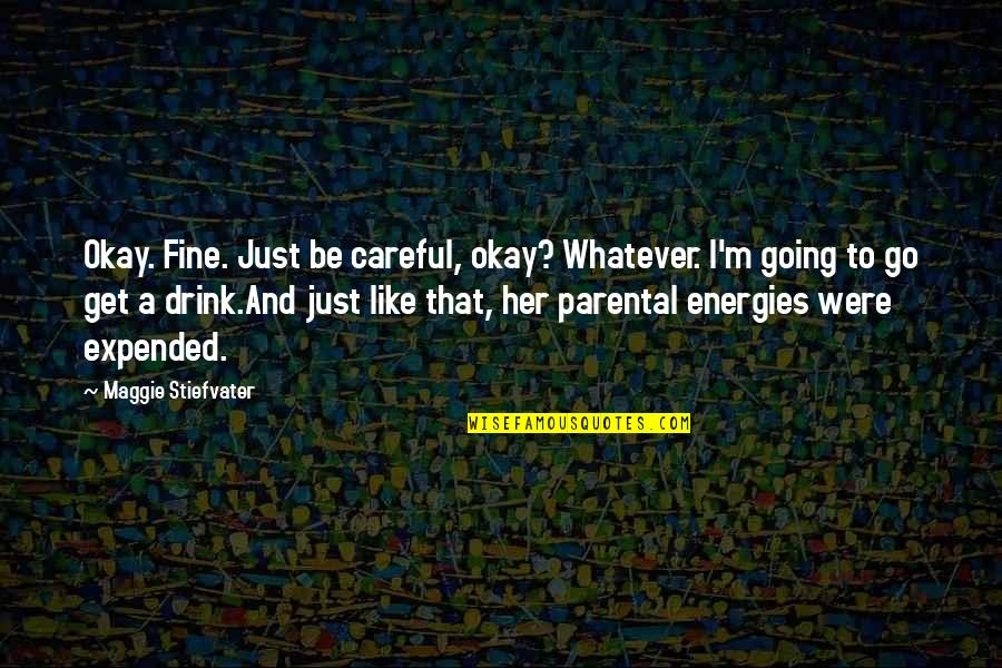 Self Medicated Quotes By Maggie Stiefvater: Okay. Fine. Just be careful, okay? Whatever. I'm