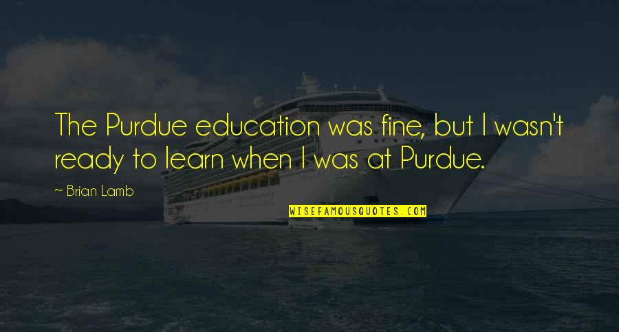Self Proclaimed Quotes By Brian Lamb: The Purdue education was fine, but I wasn't