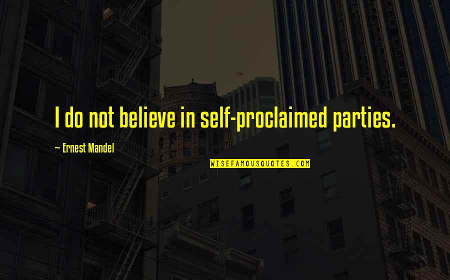 Self Proclaimed Quotes By Ernest Mandel: I do not believe in self-proclaimed parties.