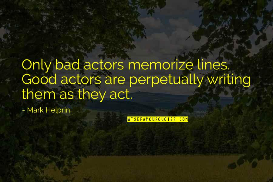 Self Proclaimed Quotes By Mark Helprin: Only bad actors memorize lines. Good actors are
