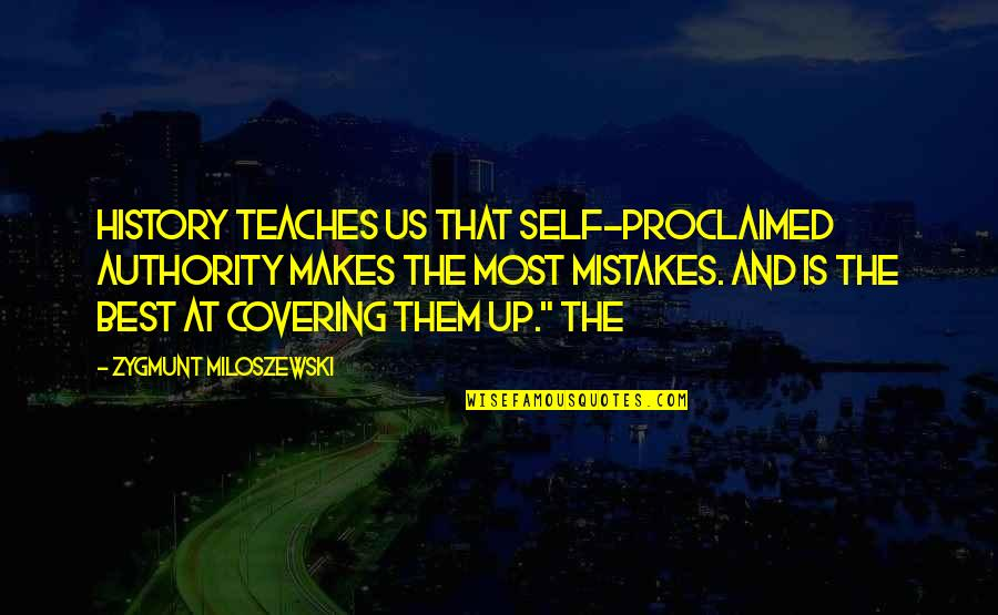 Self Proclaimed Quotes By Zygmunt Miloszewski: History teaches us that self-proclaimed authority makes the