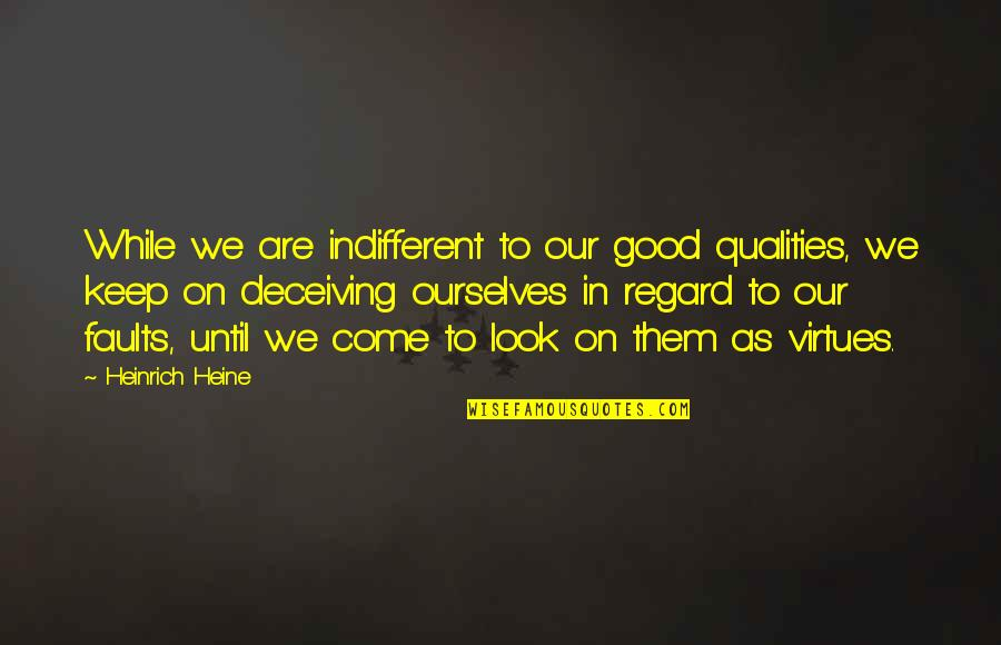 Self Qualities Quotes By Heinrich Heine: While we are indifferent to our good qualities,