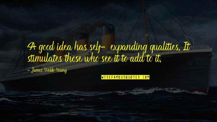 Self Qualities Quotes By James Webb Young: A good idea has self-expanding qualities. It stimulates