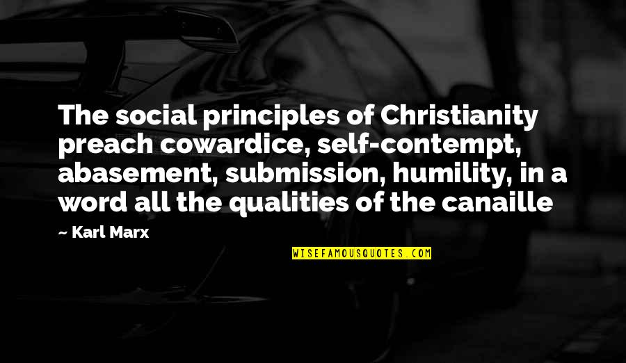 Self Qualities Quotes By Karl Marx: The social principles of Christianity preach cowardice, self-contempt,