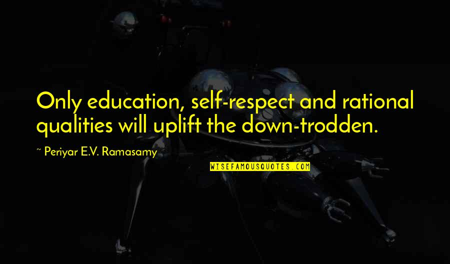Self Qualities Quotes By Periyar E.V. Ramasamy: Only education, self-respect and rational qualities will uplift