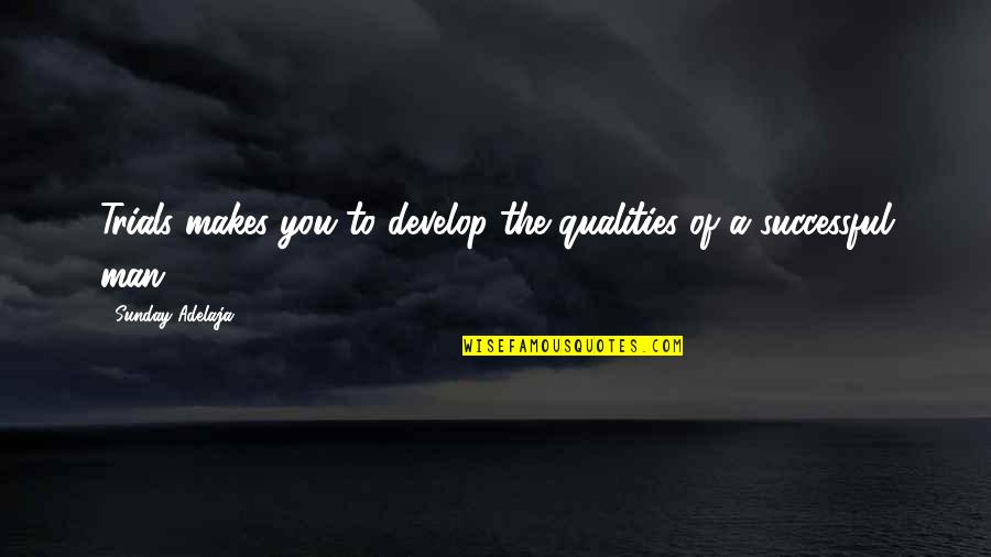 Self Qualities Quotes By Sunday Adelaja: Trials makes you to develop the qualities of