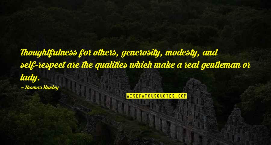 Self Qualities Quotes By Thomas Huxley: Thoughtfulness for others, generosity, modesty, and self-respect are