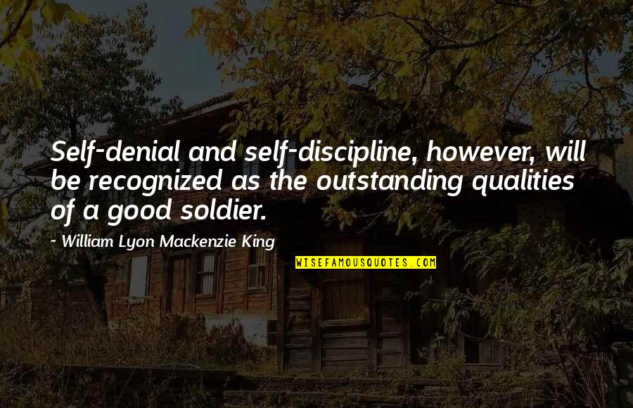 Self Qualities Quotes By William Lyon Mackenzie King: Self-denial and self-discipline, however, will be recognized as