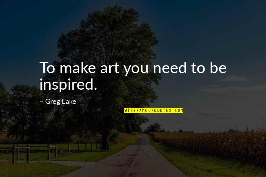 Self Satisfied Quotes By Greg Lake: To make art you need to be inspired.
