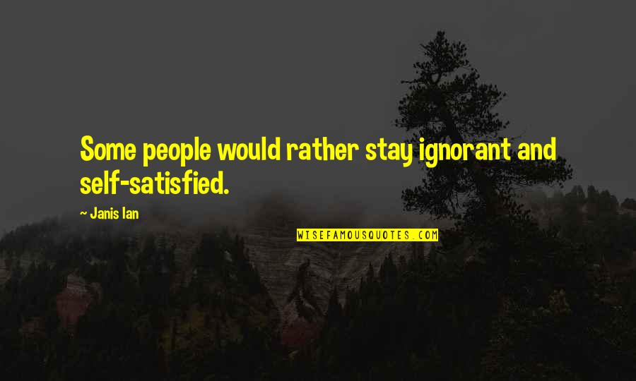 Self Satisfied Quotes By Janis Ian: Some people would rather stay ignorant and self-satisfied.