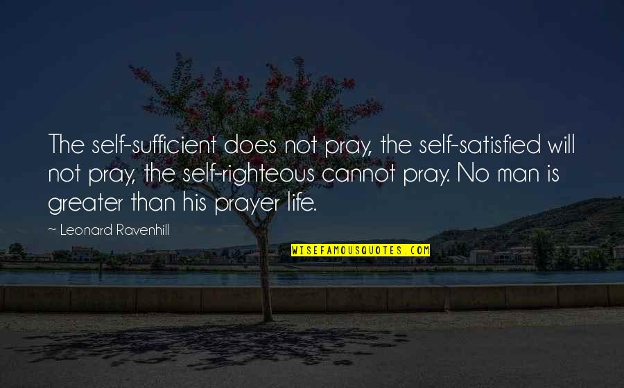 Self Satisfied Quotes By Leonard Ravenhill: The self-sufficient does not pray, the self-satisfied will