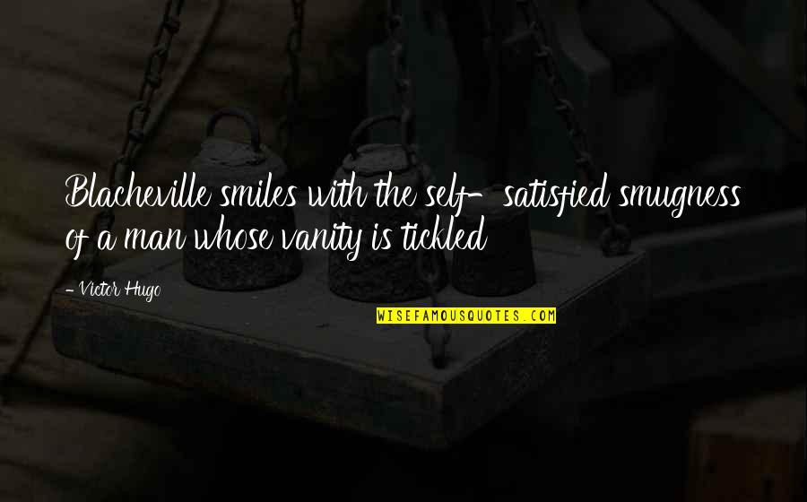 Self Satisfied Quotes By Victor Hugo: Blacheville smiles with the self-satisfied smugness of a