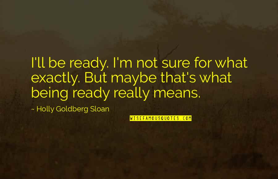 Selfie Sticks Quotes By Holly Goldberg Sloan: I'll be ready. I'm not sure for what