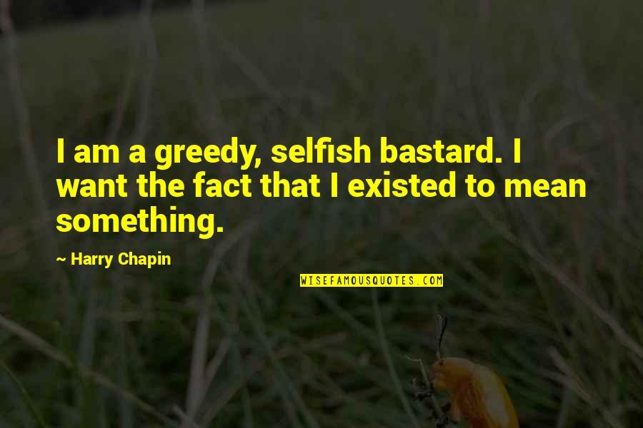 Selfish Bastard Quotes By Harry Chapin: I am a greedy, selfish bastard. I want