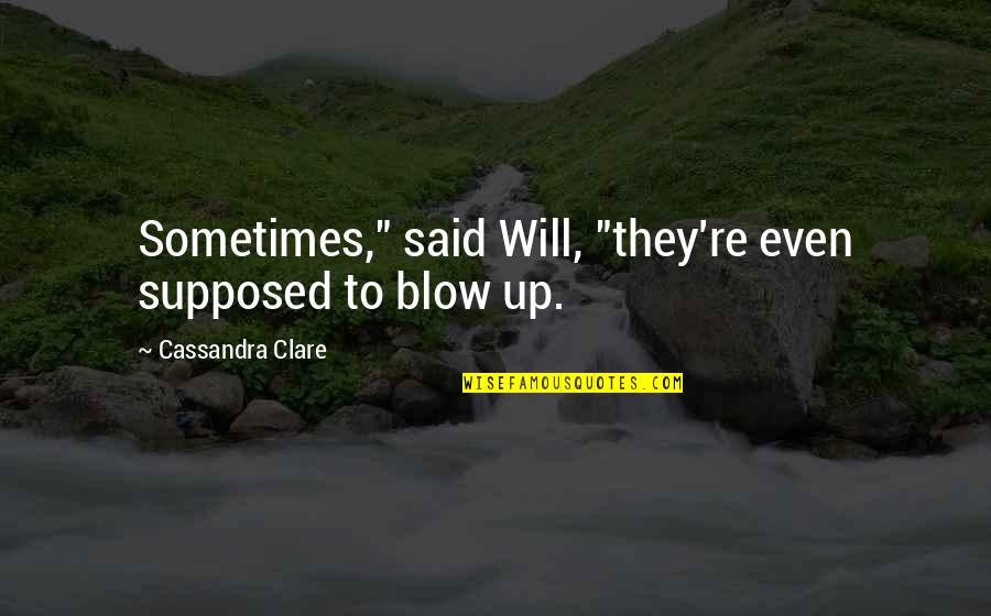 """Selfish Peoples Quotes By Cassandra Clare: Sometimes,"""" said Will, """"they're even supposed to blow"""