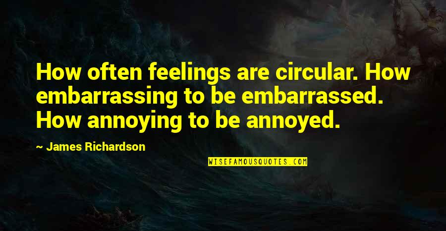 Selfish Peoples Quotes By James Richardson: How often feelings are circular. How embarrassing to