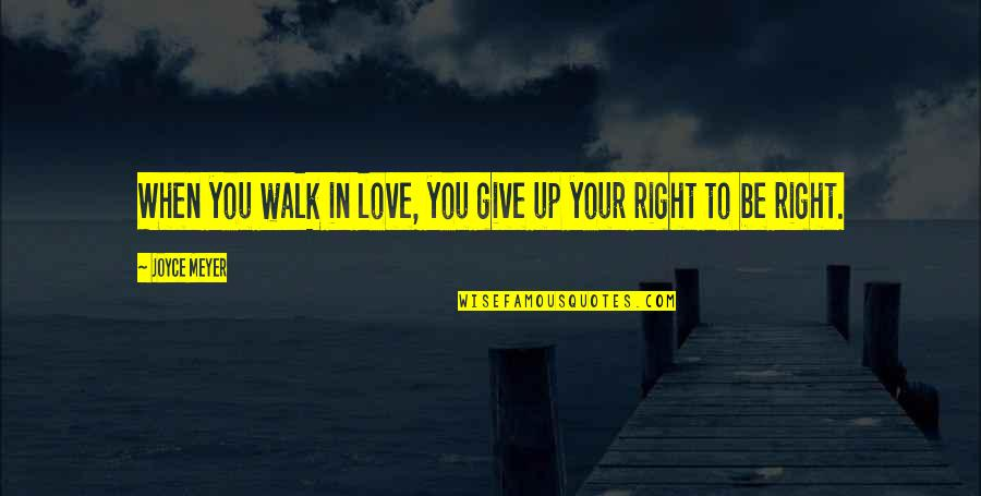 Selfish Peoples Quotes By Joyce Meyer: When you walk in love, you give up