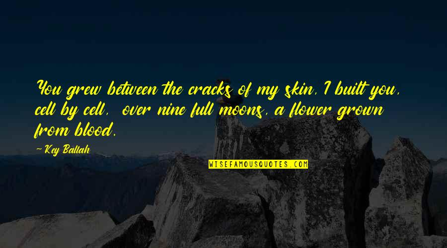 Selfish Peoples Quotes By Key Ballah: You grew between the cracks of my skin,