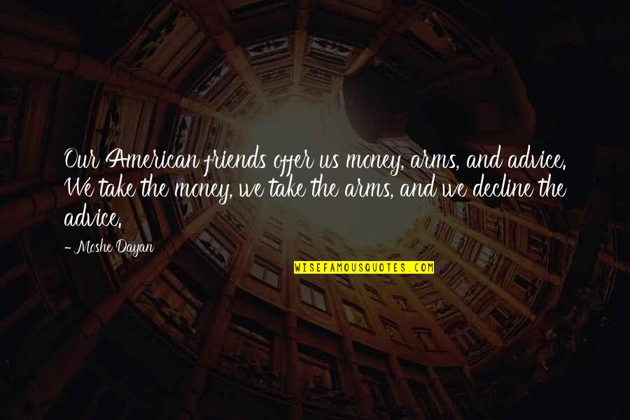 Selfish Peoples Quotes By Moshe Dayan: Our American friends offer us money, arms, and