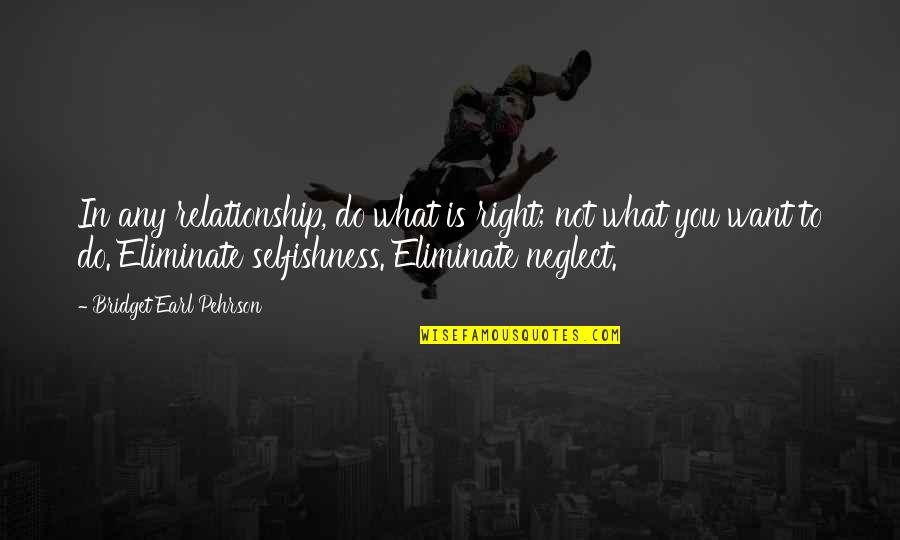 Selfishness In A Relationship Quotes By Bridget Earl Pehrson: In any relationship, do what is right; not