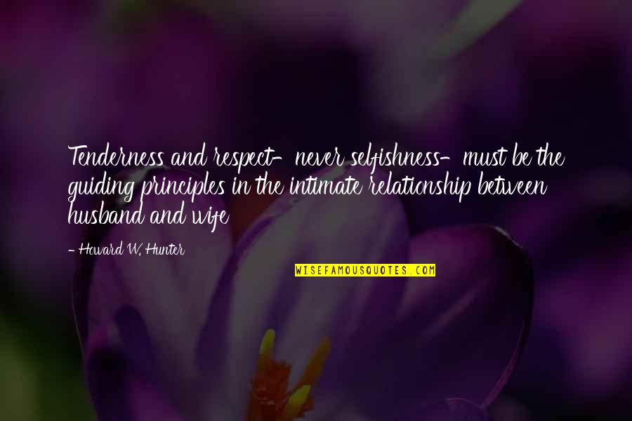 Selfishness In A Relationship Quotes By Howard W. Hunter: Tenderness and respect-never selfishness-must be the guiding principles