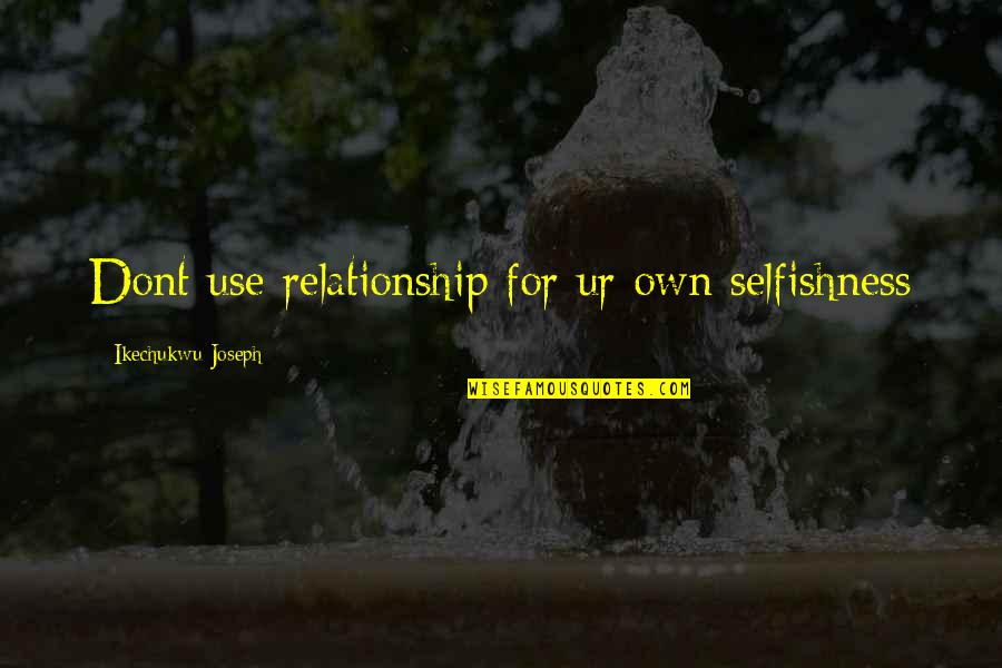 Selfishness In A Relationship Quotes By Ikechukwu Joseph: Dont use relationship for ur own selfishness