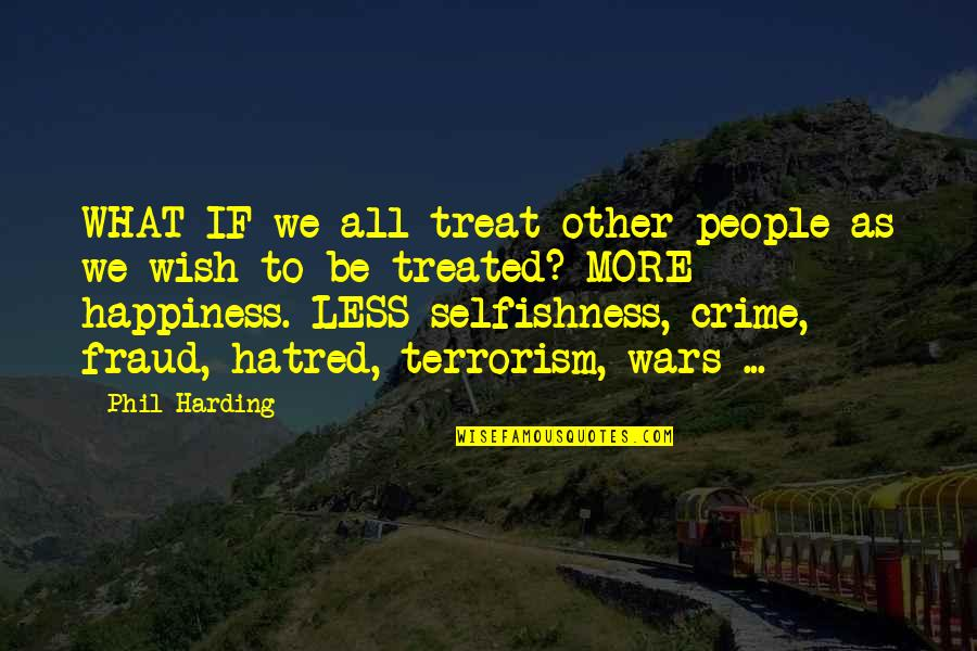 Selfishness In A Relationship Quotes By Phil Harding: WHAT IF we all treat other people as