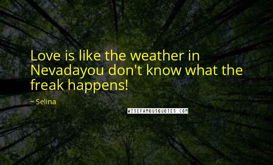 Selina quotes: Love is like the weather in Nevadayou don't know what the freak happens!