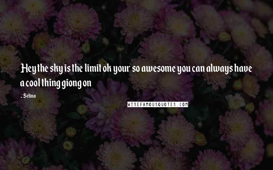 Selina quotes: Hey the sky is the limit ok your so awesome you can always have a cool thing giong on