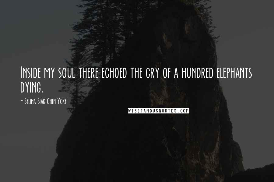 Selina Siak Chin Yoke quotes: Inside my soul there echoed the cry of a hundred elephants dying.