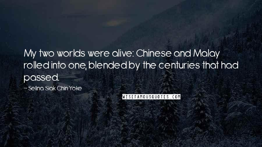 Selina Siak Chin Yoke quotes: My two worlds were alive: Chinese and Malay rolled into one, blended by the centuries that had passed.